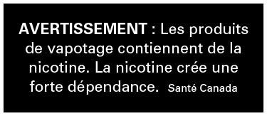Avertissement de Santé Canada: Les produits de vapotage contiennent de la nicotine, une substance qui crée une forte dépendance.